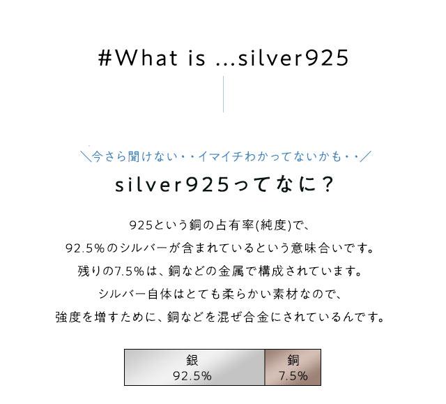 #What is ...silver925 ここでワンポイント!\今さら聞けない・・イマイチわかってないかも・・/silver925ってなに?925という銅の占有率(純度)で、92.5%のシルバーが含まれているという意味合いです。残りの7.5%は、銅などの金属で構成されています。シルバー自体はとても柔らかい素材なので、強度を増すために、銅などを混ぜ合金にされているんです。