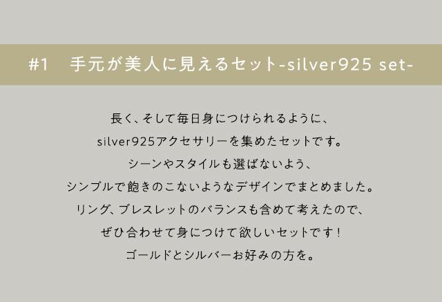 手元が美人に見えるセット-silver925 set-ながく、そして毎日身につけられるように、silver925アクセサリーを集めたセットです。シーンやスタイルも選ばないよう、シンプルで飽きのこないようなデザインでまとめました。リング、ブレスレットのバランスも含めて考えたので、ぜひ合わせて身につけて欲しセットです!ゴールドとシルバーお好みの方を。