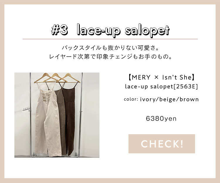 #3  lace-up salopet バックスタイルも抜かりない可愛さ。レイヤード次第で印象チェンジもお手のもの。【MERY × Isn't She】lace-up salopet[2563E] color:ivory/beige/brown 5800yen+tax CHECK!