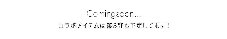 Comingsoon... コラボアイテムは第2弾、第3弾も予定してます!