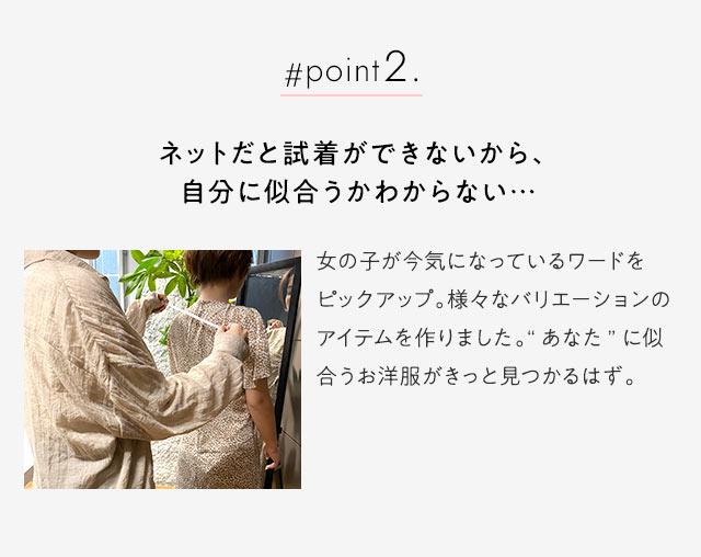 """#point2.ネットだと試着ができないから、 自分に似合うかわからない…女の子が今気になっているワードをピックアップ。様々なバリエーションのアイテムを作りました。""""あなた""""に似合うお洋服がきっと見つ"""