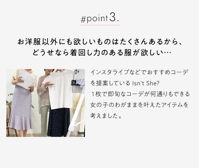 #point3.お洋服以外にも欲しいものはたくさんあるから、 どうせなら着回し力のある服が欲しい… インスタライブなどでおすすめコーデ提案しているIsn't She?2枚で即旬なコーデが何通りもできる女の子のわがままをかなえたアイテムを考えました。